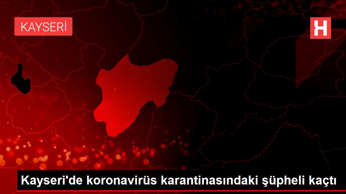 Kayseri'de koronavirüs karantinasındaki şüpheli kaçtı