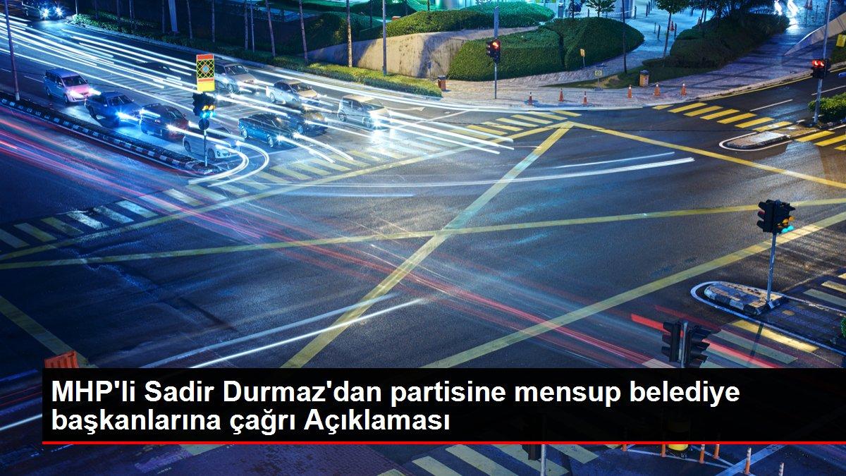 MHP'li Sadir Durmaz'dan partisine mensup belediye başkanlarına çağrı Açıklaması