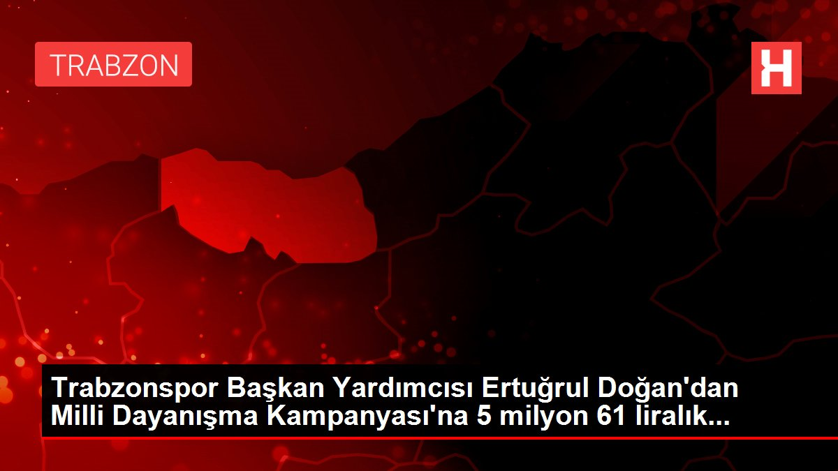 Trabzonspor Başkan Yardımcısı Ertuğrul Doğan'dan Milli Dayanışma Kampanyası'na 5 milyon 61 liralık...