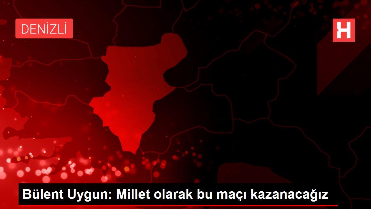 Bülent Uygun: Millet olarak bu maçı kazanacağız