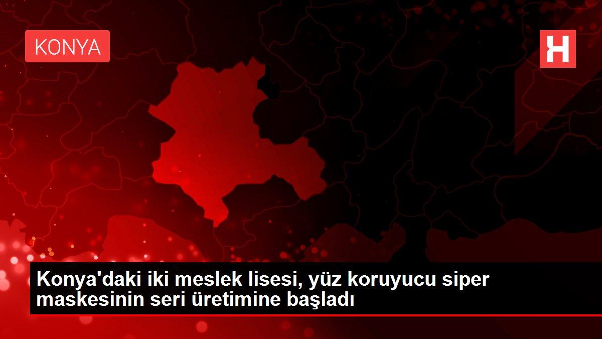 Konya'daki iki meslek lisesi, yüz koruyucu siper maskesinin seri üretimine başladı