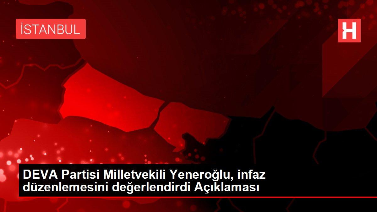DEVA Partisi Milletvekili Yeneroğlu, infaz düzenlemesini değerlendirdi Açıklaması