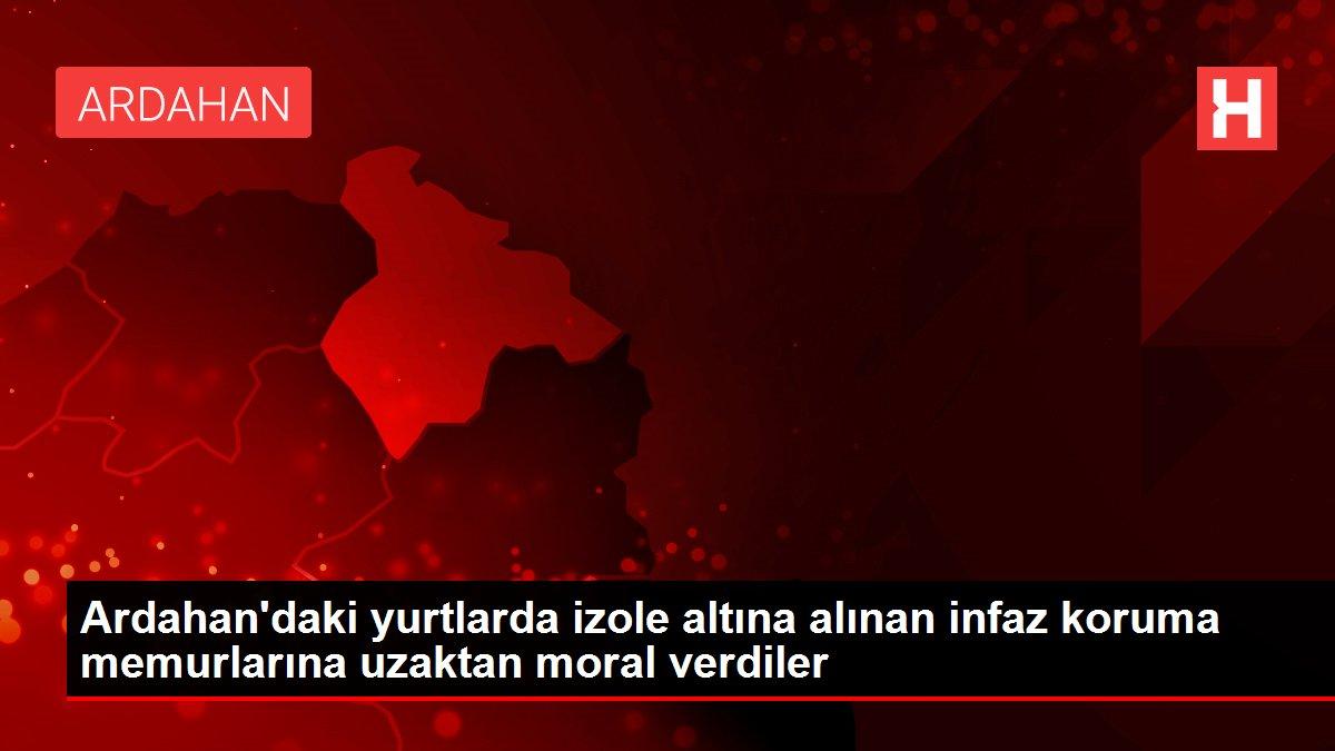 Ardahan'daki yurtlarda izole altına alınan infaz koruma memurlarına uzaktan moral verdiler