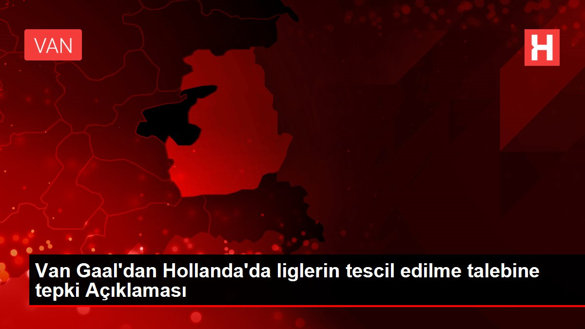 Van Gaal'dan Hollanda'da liglerin tescil edilme talebine tepki Açıklaması
