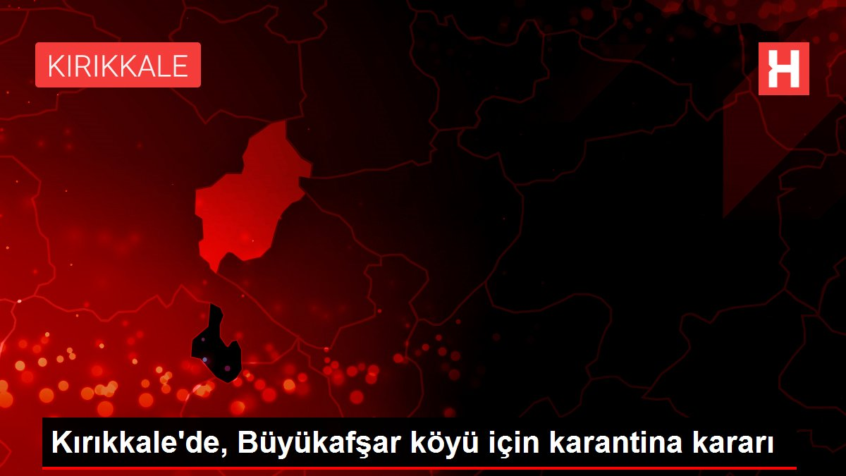 Kırıkkale'de, Büyükafşar köyü için karantina kararı