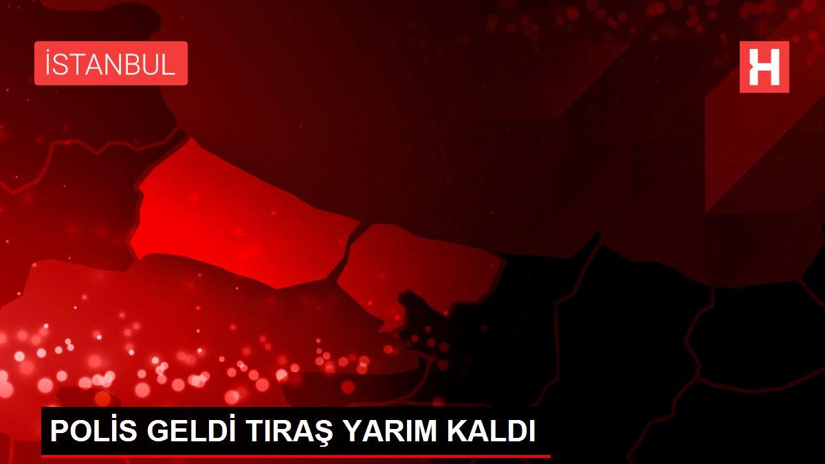 POLİS GELDİ TIRAŞ YARIM KALDI