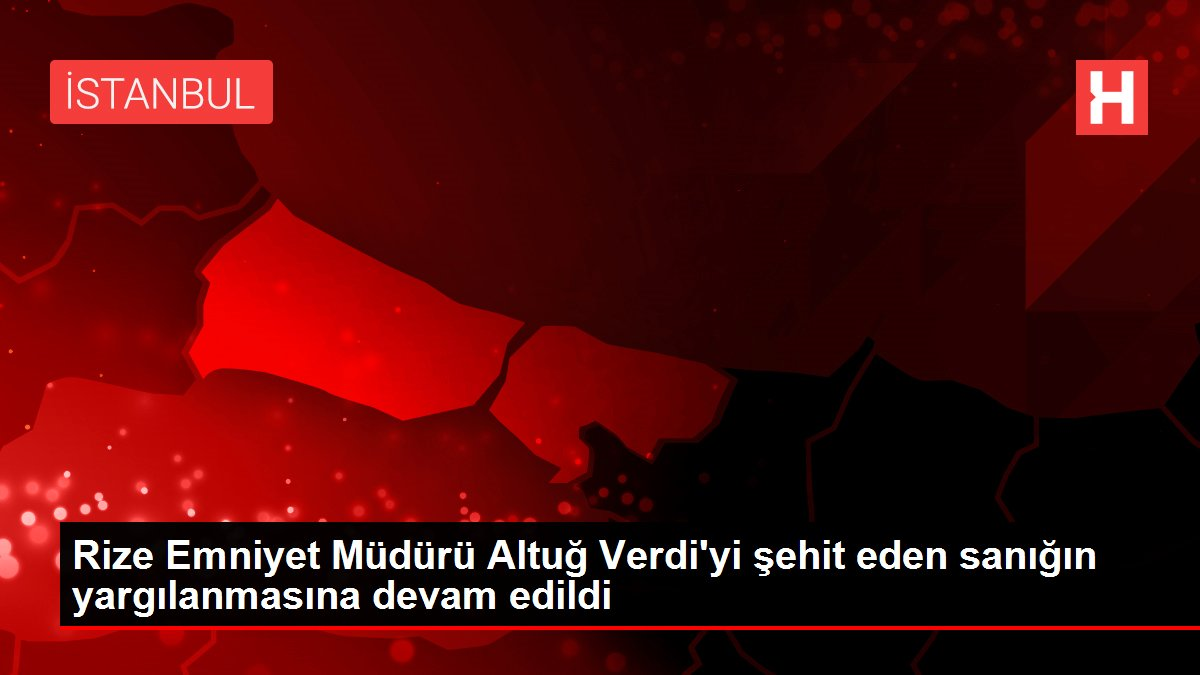 Rize Emniyet Müdürü Altuğ Verdi'yi şehit eden sanığın yargılanmasına devam edildi