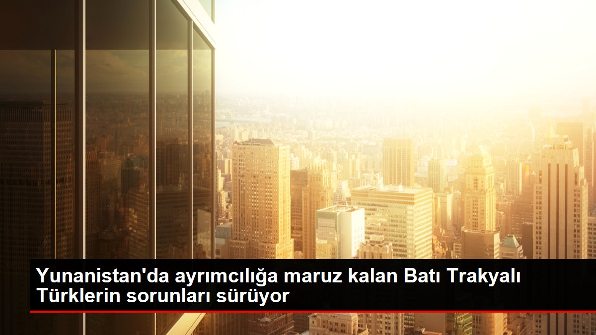 Yunanistan'da ayrımcılığa maruz kalan Batı Trakyalı Türklerin sorunları sürüyor