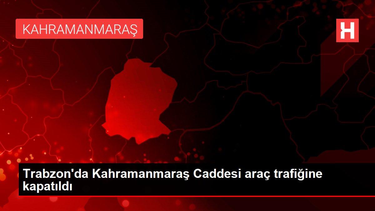 Trabzon'da Kahramanmaraş Caddesi araç trafiğine kapatıldı