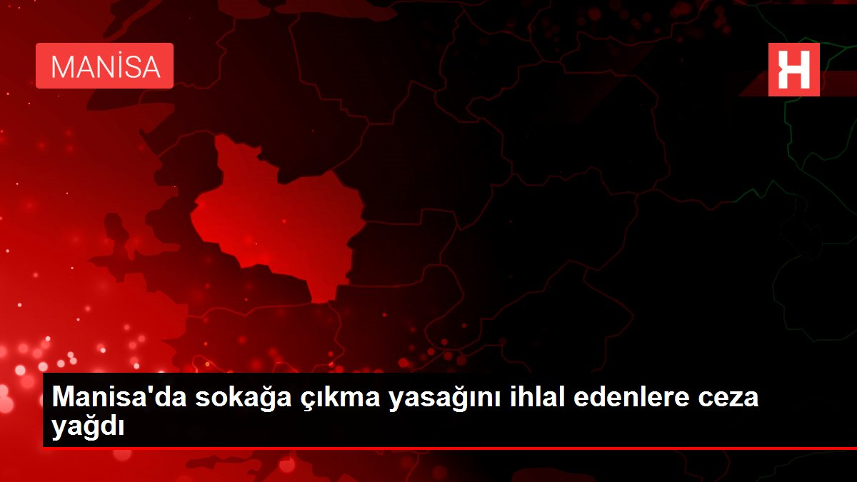 Manisa'da sokağa çıkma yasağını ihlal edenlere ceza yağdı