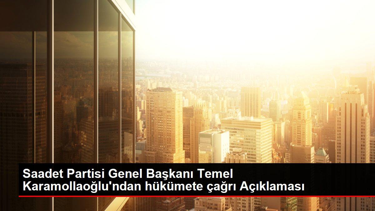Saadet Partisi Genel Başkanı Temel Karamollaoğlu'ndan hükümete çağrı Açıklaması