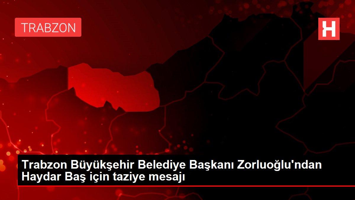 Trabzon Büyükşehir Belediye Başkanı Zorluoğlu'ndan Haydar Baş için taziye mesajı