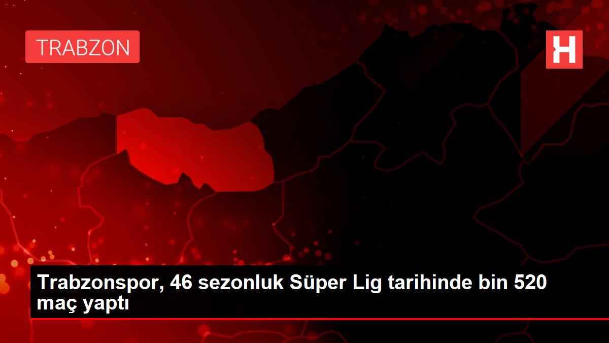 Trabzonspor, 46 sezonluk Süper Lig tarihinde bin 520 maç yaptı