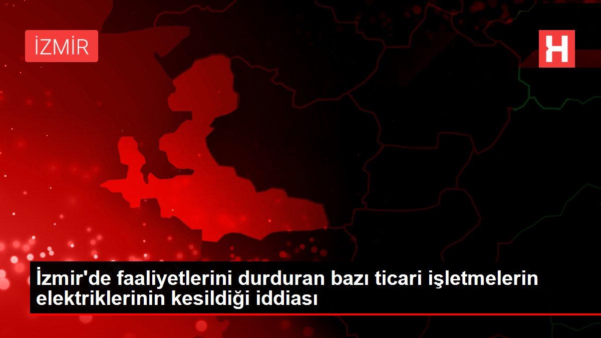 İzmir'de faaliyetlerini durduran bazı ticari işletmelerin elektriklerinin kesildiği iddiası