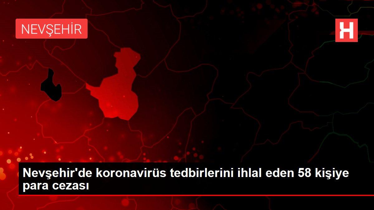 Nevşehir'de koronavirüs tedbirlerini ihlal eden 58 kişiye para cezası