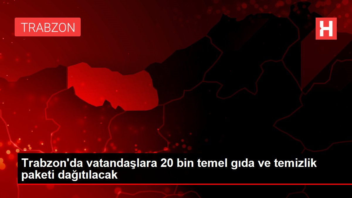 Trabzon'da vatandaşlara 20 bin temel gıda ve temizlik paketi dağıtılacak