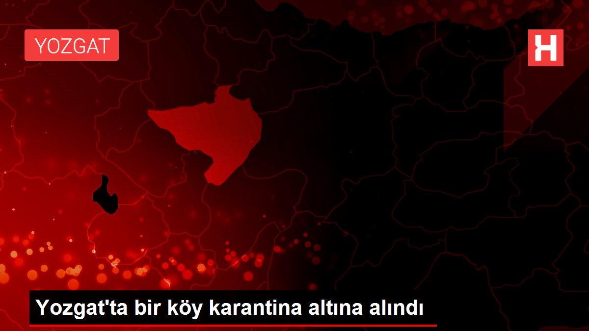 Yozgat'ta bir köy karantina altına alındı