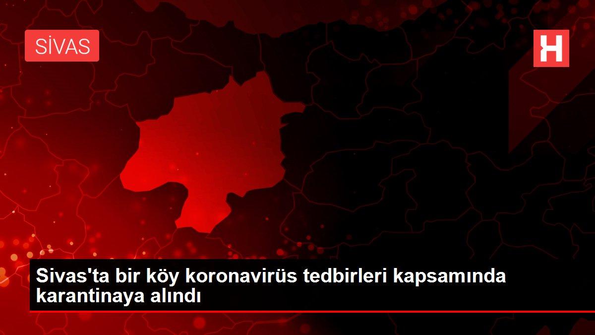 Sivas'ta bir köy koronavirüs tedbirleri kapsamında karantinaya alındı