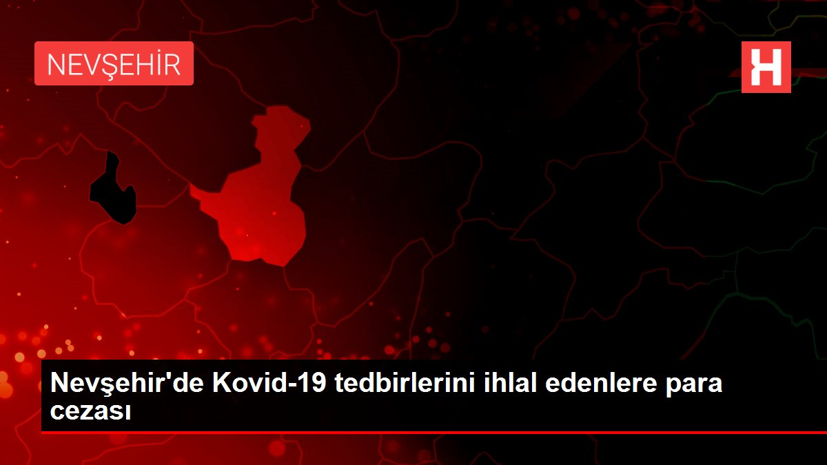 Nevşehir'de Kovid-19 tedbirlerini ihlal edenlere para cezası
