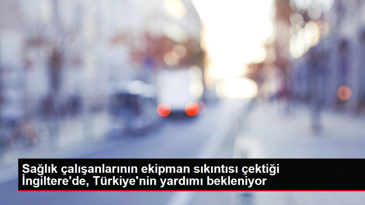 Sağlık çalışanlarının ekipman sıkıntısı çektiği İngiltere'de, Türkiye'nin yardımı bekleniyor