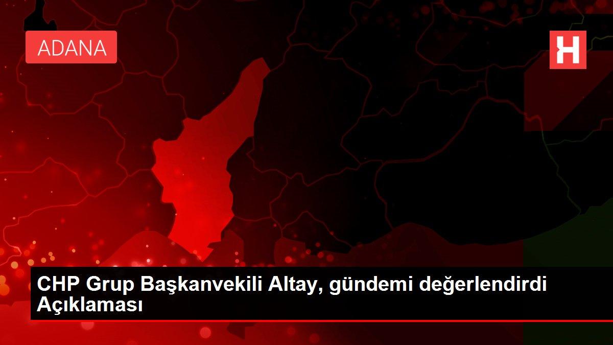 CHP Grup Başkanvekili Altay, gündemi değerlendirdi Açıklaması