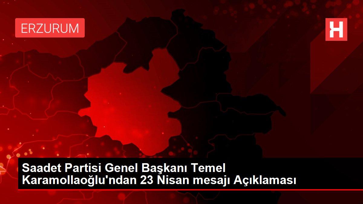 Saadet Partisi Genel Başkanı Temel Karamollaoğlu'ndan 23 Nisan mesajı Açıklaması