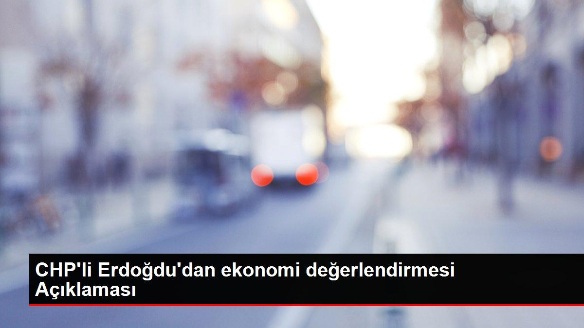 CHP'li Erdoğdu'dan ekonomi değerlendirmesi Açıklaması
