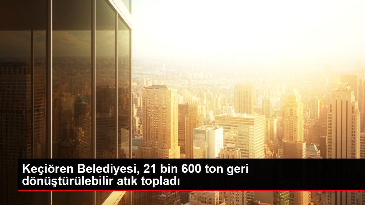 Keçiören Belediyesi, 21 bin 600 ton geri dönüştürülebilir atık topladı