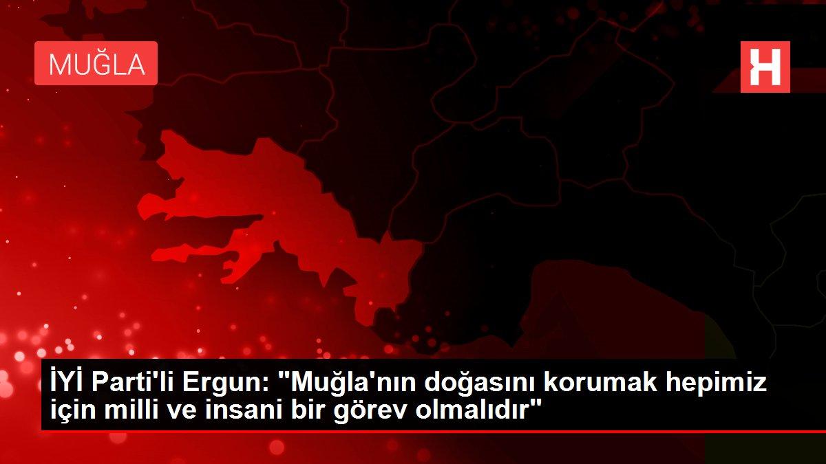 İYİ Parti'li Ergun: 'Muğla'nın doğasını korumak hepimiz için milli ve insani bir görev olmalıdır'
