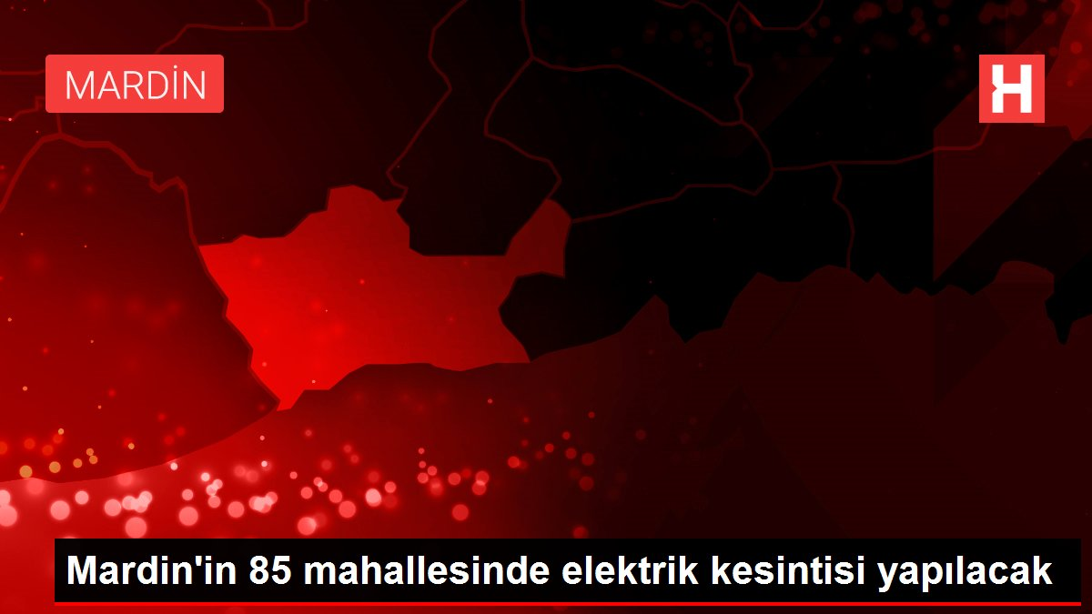 Mardin'in 85 mahallesinde elektrik kesintisi yapılacak