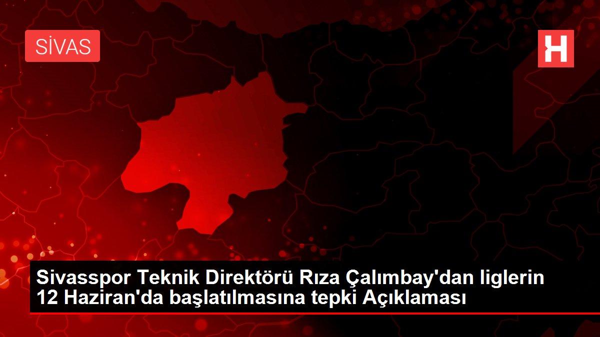 Sivasspor Teknik Direktörü Rıza Çalımbay'dan liglerin 12 Haziran'da başlatılmasına tepki Açıklaması