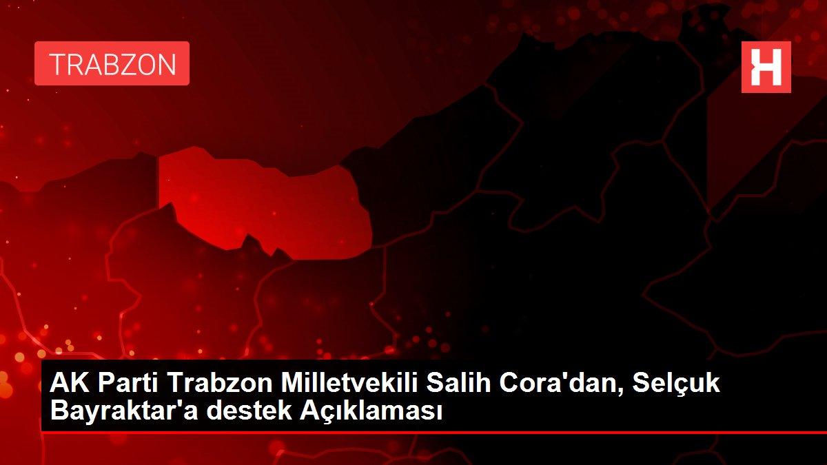 AK Parti Trabzon Milletvekili Salih Cora'dan, Selçuk Bayraktar'a destek Açıklaması