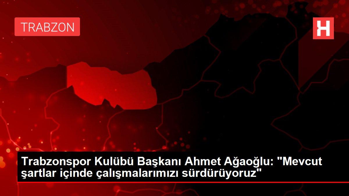 Trabzonspor Kulübü Başkanı Ahmet Ağaoğlu: 'Mevcut şartlar içinde çalışmalarımızı sürdürüyoruz'
