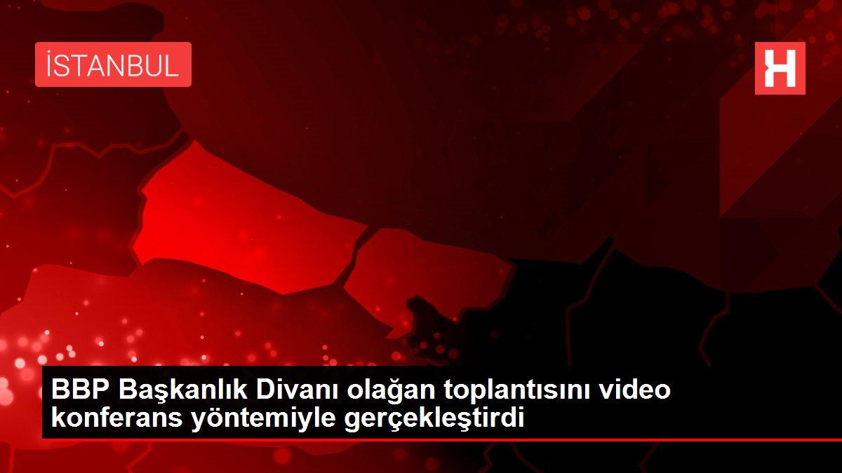 BBP Başkanlık Divanı olağan toplantısını video konferans yöntemiyle gerçekleştirdi