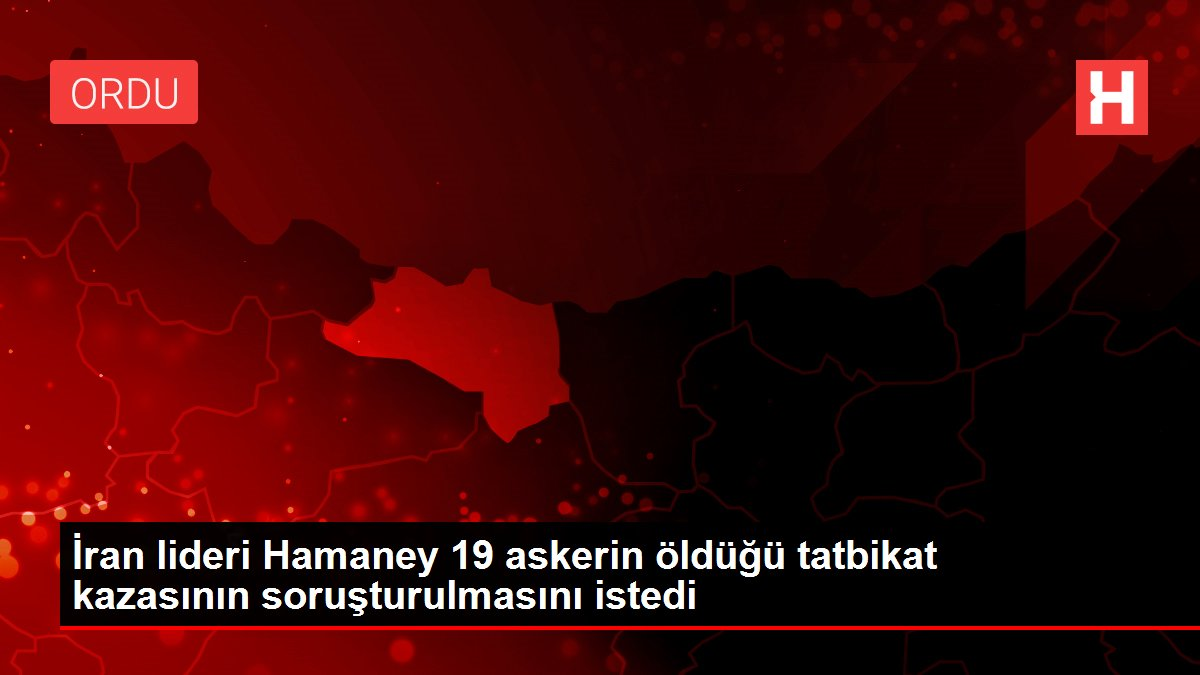 İran lideri Hamaney 19 askerin öldüğü tatbikat kazasının soruşturulmasını istedi