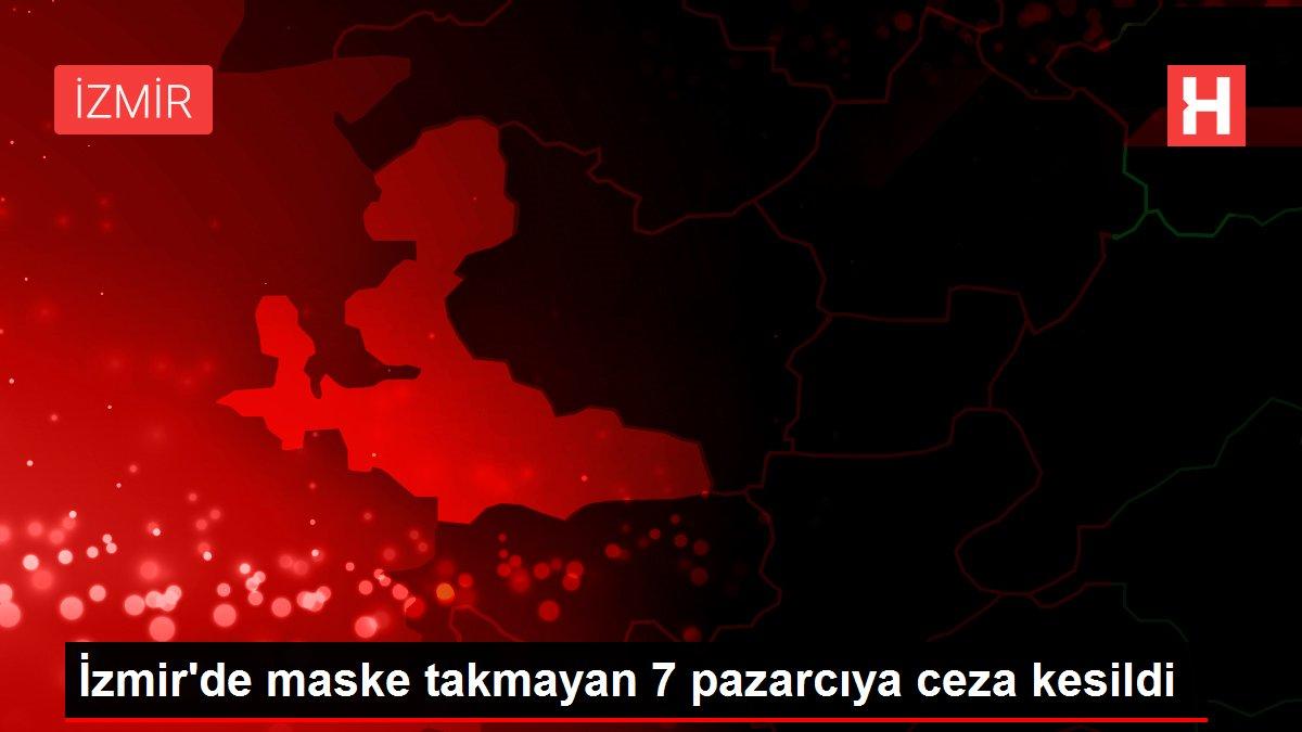 İzmir'de maske takmayan 7 pazarcıya ceza kesildi