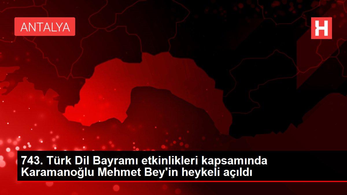 743. Türk Dil Bayramı etkinlikleri kapsamında Karamanoğlu Mehmet Bey'in heykeli açıldı