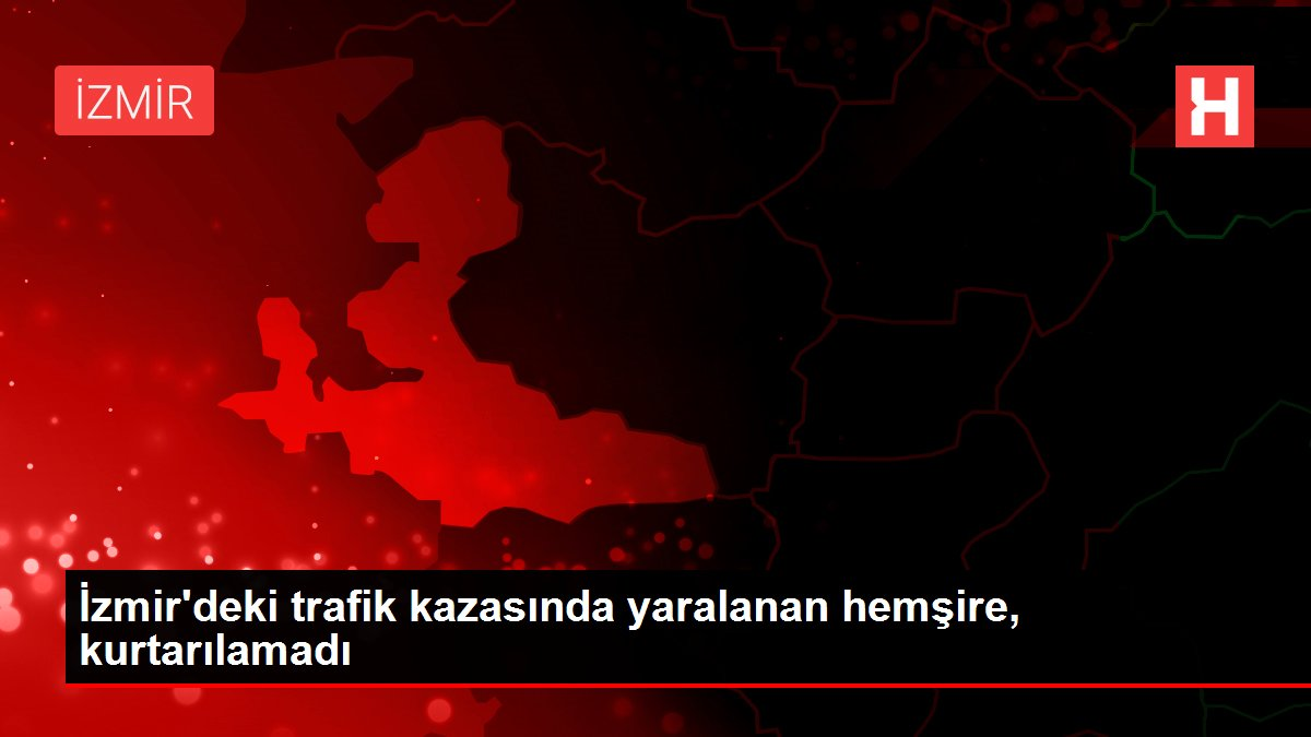 İzmir'deki trafik kazasında yaralanan hemşire, kurtarılamadı