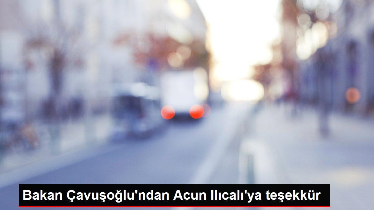 Bakan Çavuşoğlu'ndan Acun Ilıcalı'ya teşekkür