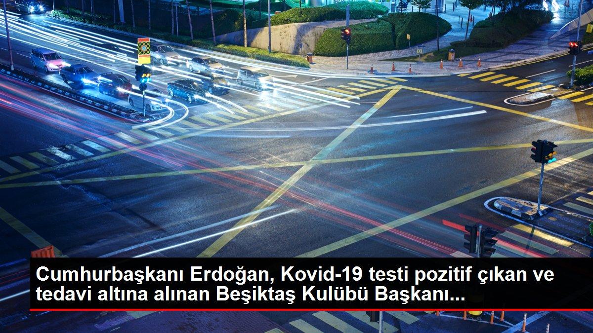 Cumhurbaşkanı Erdoğan, Kovid-19 testi pozitif çıkan ve tedavi altına alınan Beşiktaş Kulübü Başkanı...