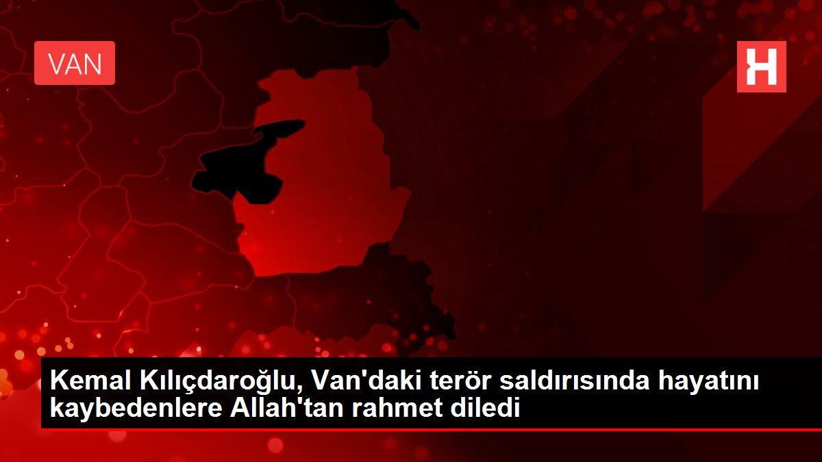 Kemal Kılıçdaroğlu, Van'daki terör saldırısında hayatını kaybedenlere Allah'tan rahmet diledi