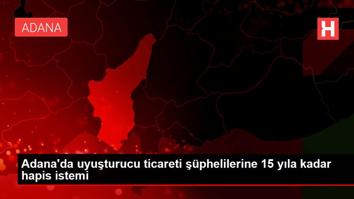 Adana'da uyuşturucu ticareti şüphelilerine 15 yıla kadar hapis istemi