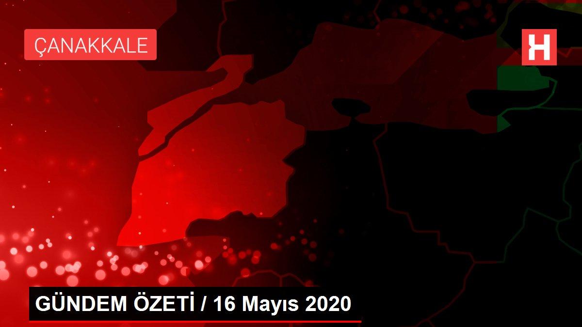 GÜNDEM ÖZETİ / 16 Mayıs 2020