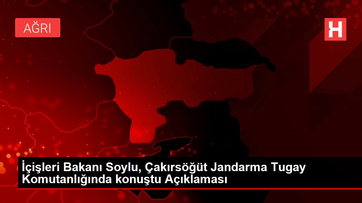 İçişleri Bakanı Soylu, Çakırsöğüt Jandarma Tugay Komutanlığında konuştu Açıklaması