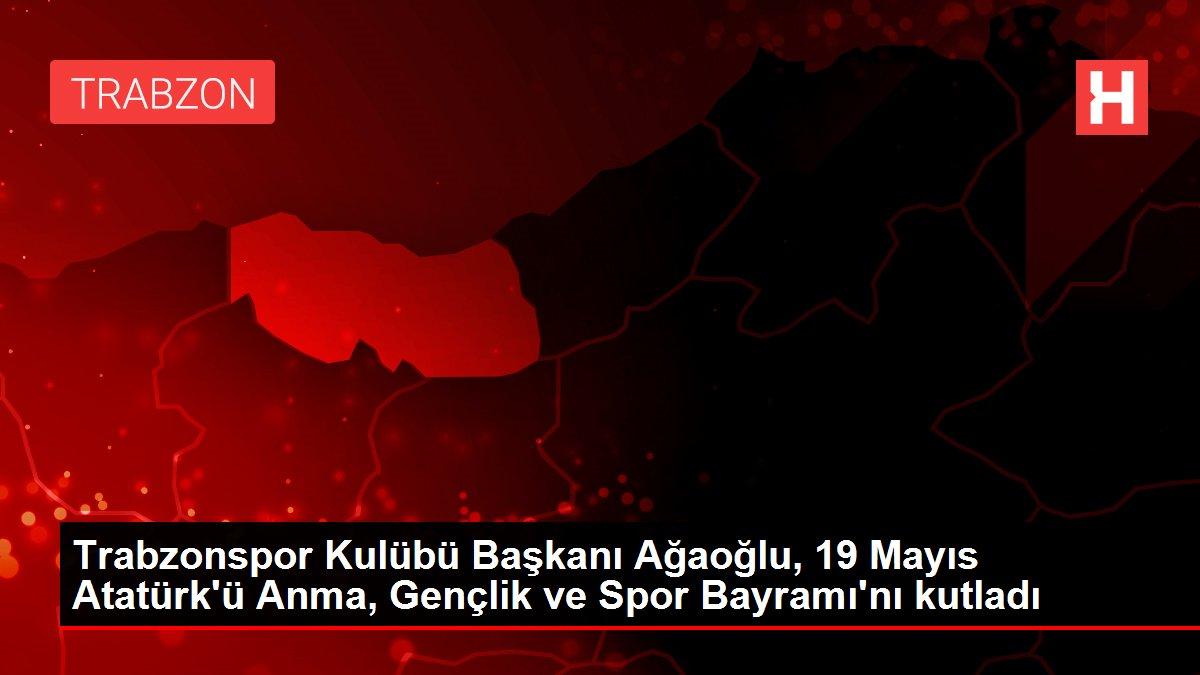 Trabzonspor Kulübü Başkanı Ağaoğlu, 19 Mayıs Atatürk'ü Anma, Gençlik ve Spor Bayramı'nı kutladı