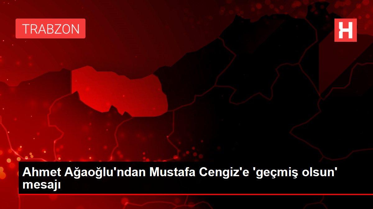 Ahmet Ağaoğlu'ndan Mustafa Cengiz'e 'geçmiş olsun' mesajı