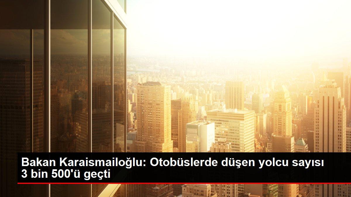 Bakan Karaismailoğlu: Otobüslerde düşen yolcu sayısı 3 bin 500'ü geçti