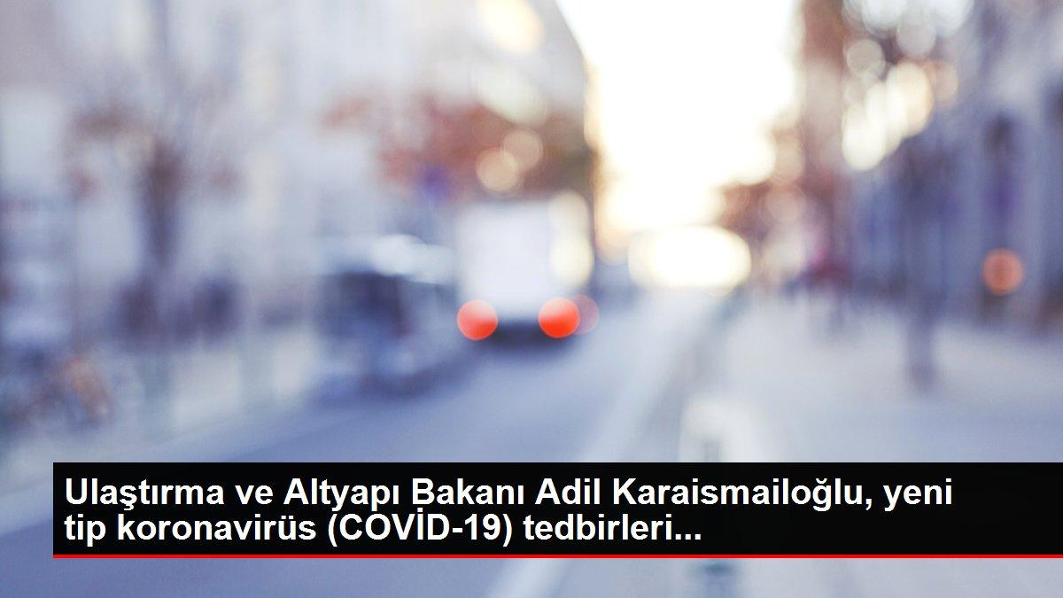 Ulaştırma ve Altyapı Bakanı Adil Karaismailoğlu, yeni tip koronavirüs (COVİD-19) tedbirleri...