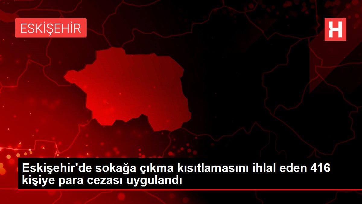 Eskişehir'de sokağa çıkma kısıtlamasını ihlal eden 416 kişiye para cezası uygulandı