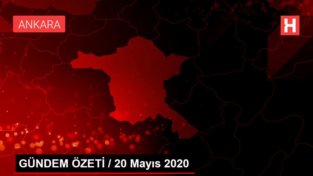 GÜNDEM ÖZETİ / 20 Mayıs 2020
